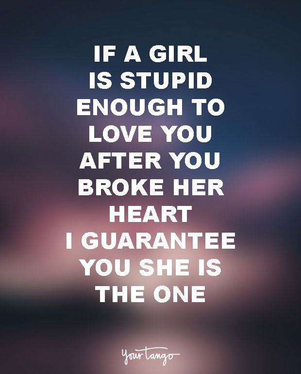 """""""If a girl is stupid enough to love you after you broke her heart, I guarantee you she is the one."""""""