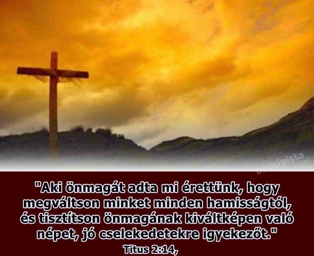"""""""Aki önmagát adta mi érettünk, hogy  megváltson minket minden hamisságtól,  és tisztítson önmagának kiváltképen való  népet, jó cselekedetekre igyekezőt."""" (Titus 2.14)"""
