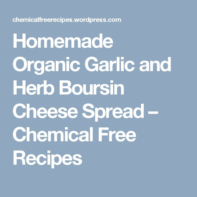 Homemade Organic Garlic and Herb Boursin Cheese Spread – Chemical Free Recipes