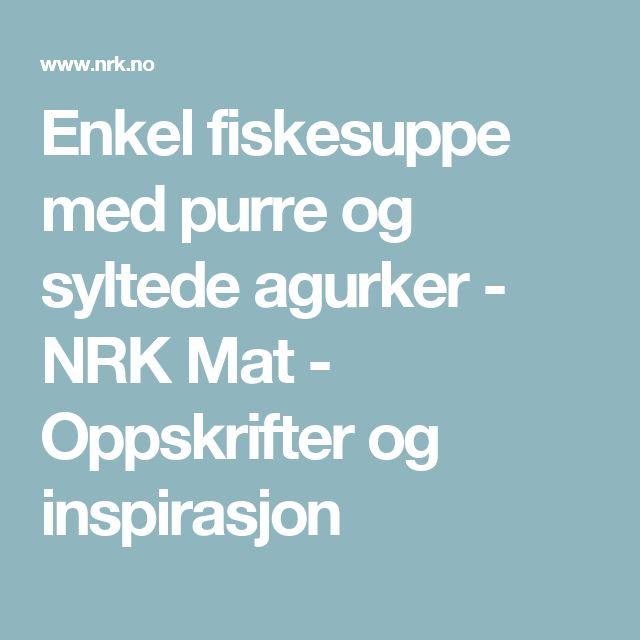 Enkel fiskesuppe med purre og syltede agurker - NRK Mat - Oppskrifter og inspirasjon