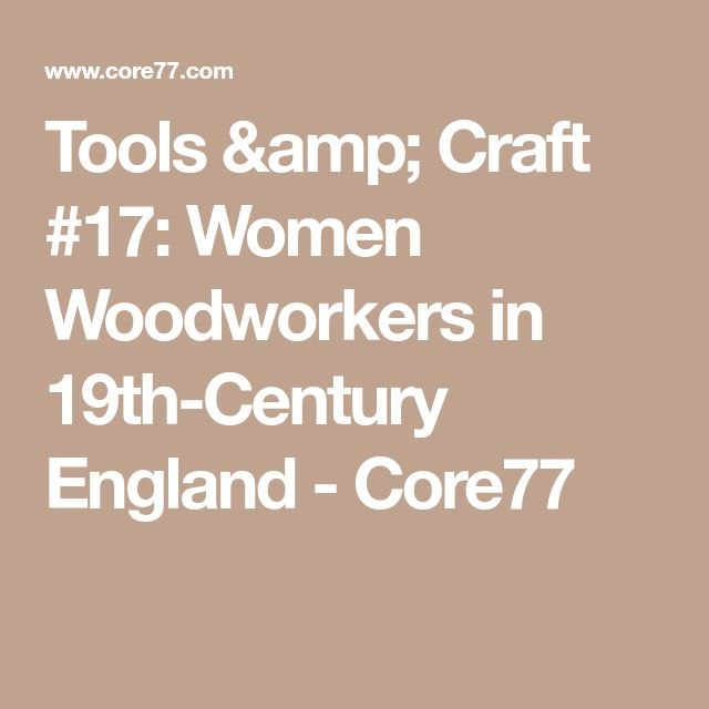 Tools & Craft #17: Women Woodworkers in 19th-Century England - Core77