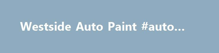 Westside Auto Paint #auto #ins http://spain.remmont.com/westside-auto-paint-auto-ins/  #auto paint supplies # Welcome to Westside Auto Paint Supply We would like to take this opportunity to show you how we can provide the highest quality paint products at affordable pricing. At Westside Auto Paint Supply we offer fast, friendly and courteous service. We carry only the best products and maintain a skilled staff to answer your questions. We have built our reputation on our commitment to…