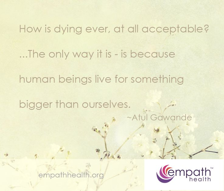 how is dying ever, at all acceptable? The only way it is - is because human beings live for something bigger than ourselves.~ Atul Gawande #quotes #dying #death #inspiration #hope