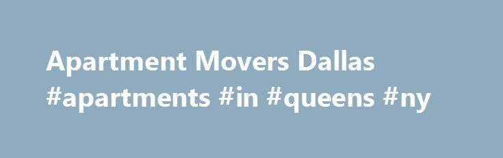 Apartment Movers Dallas #apartments #in #queens #ny http://attorney.nef2.com/apartment-movers-dallas-apartments-in-queens-ny/  #apartment movers # Dallas Apartment Movers, DFW Apartment Moving Getting ready to move out of your old place and settle into a new apartment? Moving into a new home is an exciting time in your life. Don't let the details of moving deter you from taking the leap—enlist the services of a professional moving company to take away all of your moving worries and make the…