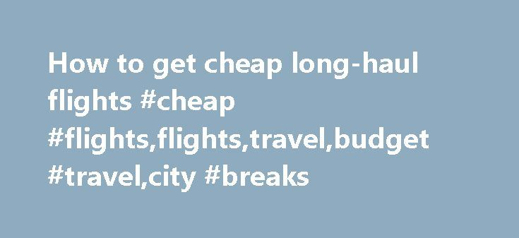 How to get cheap long-haul flights #cheap #flights,flights,travel,budget #travel,city #breaks http://fitness.nef2.com/how-to-get-cheap-long-haul-flights-cheap-flightsflightstravelbudget-travelcity-breaks/  How to get cheap long-haul flights How to get cheap long-haul flights Friday 6 January 2012 22.45 GMT First published on Friday 6 January 2012 22.45 GMT If you want a bargain flight, it's almost always better to book as far ahead as possible. Avoiding school holidays and travelling on…