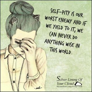 """Self-pity is our worst enemy and if we yield to it, we can never do anything wise in this world."" ~Helen Keller..._More fantastic quotes on: https://www.facebook.com/SilverLiningOfYourCloud  _Follow my Quote Blog on: http://silverliningofyourcloud.wordpress.com/"