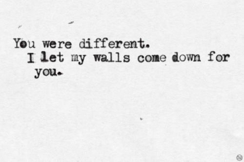 You were differnet. I let my walls down for you