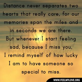 Distance never separates two hearts that really care, for our memories span the miles and in seconds we are there. But whenever I start feeling sad, because I miss you, I remind myself of how lucky I am to have someone so special to miss. ~ Unknown Related PostsLosing him was blue like I'd never …