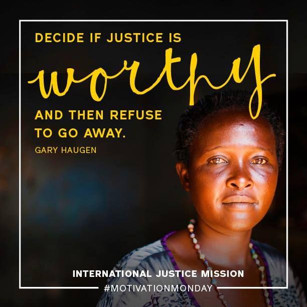 """Decide if Justice is WORTHY, then refuse to go away."" -Gary Haugen, Founder and President of  International Justice Mission http://www.ijm.org/ #GaryHaugen #IJM #Justice"
