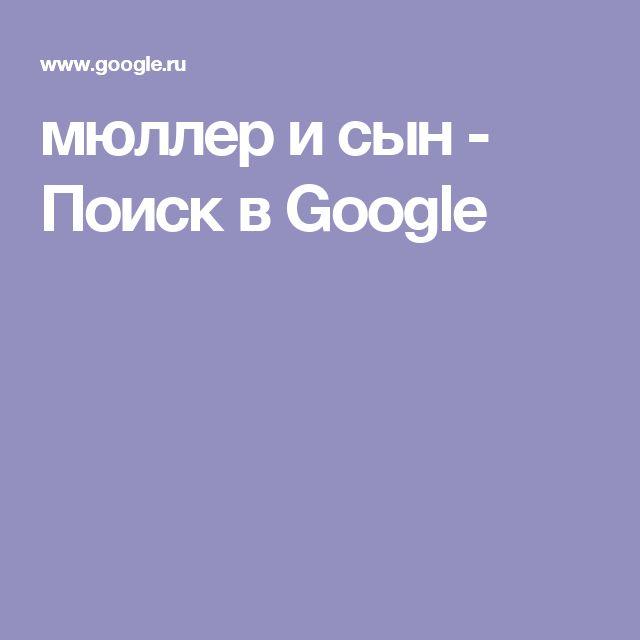 мюллер и сын - Поиск в Google