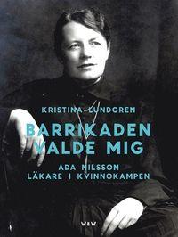 """Barrikaden valde mig : Ada Nilsson läkare i kvinnokampen (inbunden): """"När Ada Nilsson föds 1872 har kvinnor i Sverige ingen rösträtt. En gift kvinna förfogar inte över sin egendom eller egna pengar. Kvinnor får ta studentexamen, men bara som privatister. Året därpå får de rätt att läsa vid universitet, men de får inte läsa teologi eller högre juridik, och efter examen får de inte lov att arbeta i statens tjänst.  Ada tar studenten 1891, och nio år senare avlägger hon sin läkarexamen. Hon är…"""