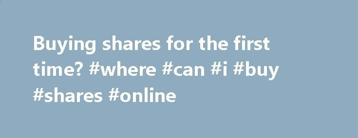 Buying shares for the first time? #where #can #i #buy #shares #online fresno.remmont.co... # Before you start investing in the stock market, you have to get certain basics in place. Follow this checklist to ensure you are on track. People like you and me cannot just go to a stock exchange and buy and sell shares. Only the members of the stock exchange can. These members are called brokers and they buy and sell shares on our behalf. So, if you want to start investing in shares, you can ...