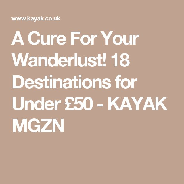 A Cure For Your Wanderlust! 18 Destinations for Under £50 - KAYAK MGZN