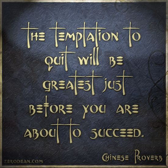 """""""The temptation to quit will be greatest just before you are about to succeed."""" - Chinese proverb"""