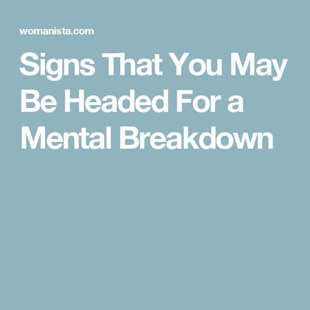 Signs That You May Be Headed For a Mental Breakdown