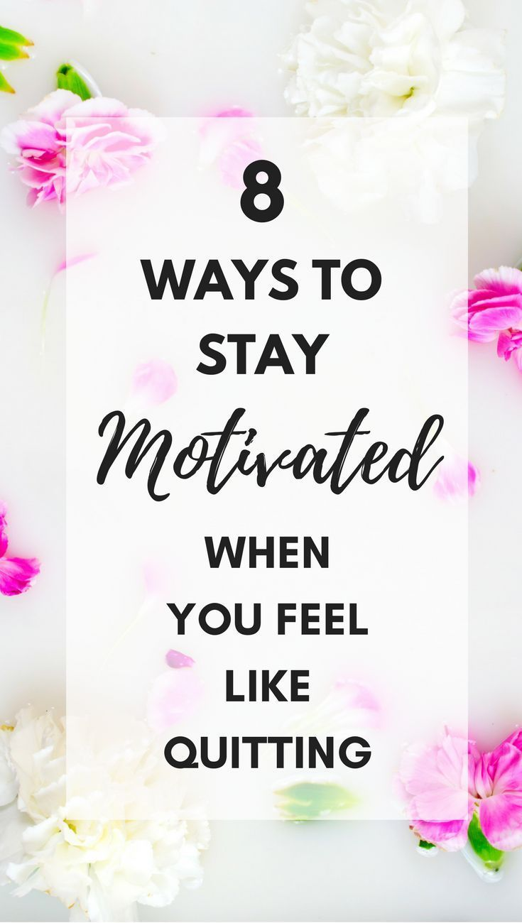 How to stay motivated when you want to quit. 8 ways to motivate yourself when you feel like you want to give up on life and work