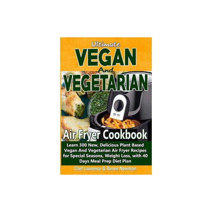 Ultimate Vegan and Vegetarian Air Fryer Cookbook - by