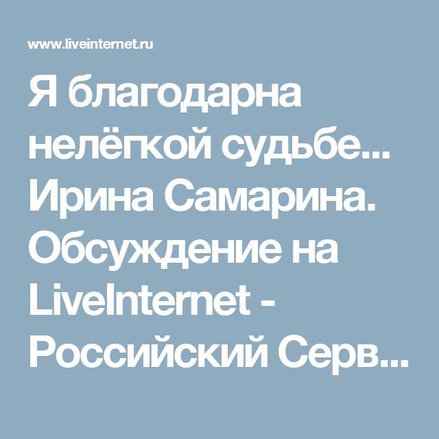Я благодарна нелёгкой судьбе... Ирина Самарина. Обсуждение на LiveInternet - Российский Сервис Онлайн-Дневников