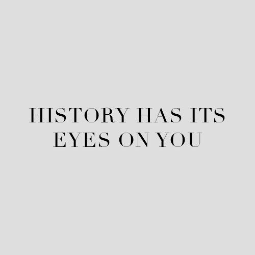 History has its eyes on you. Love it!<< little did anyone know. This was indeed a Hamilton reference.