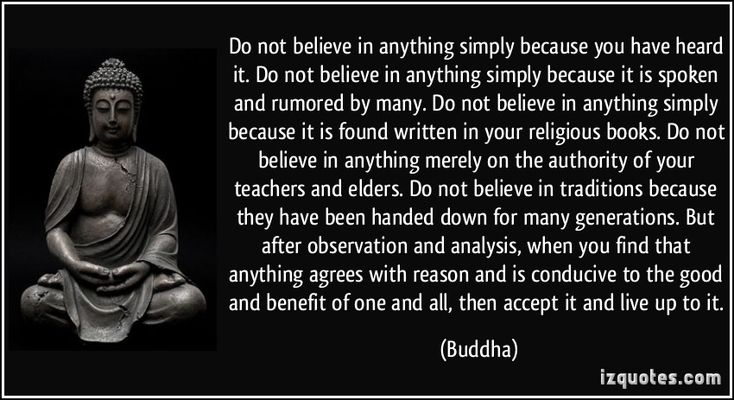 Do not believe in anything simply because you have heard it. Do not believe in anything simply because it is spoken and rumored by many. Do ...
