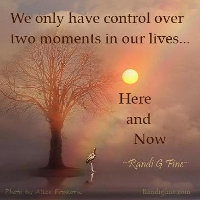 We only have control over two moments in our lives ... Here and Now.
