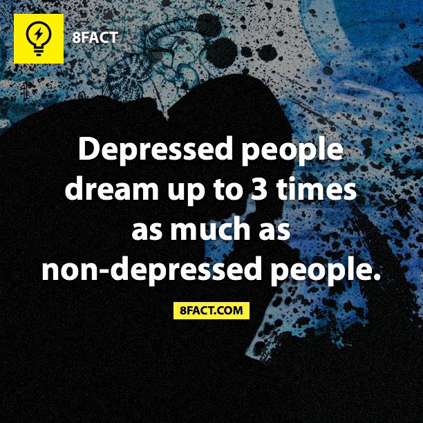 Depressed people dream up to 3 times as much as non-depressed people...wow, didn't know.  I've been dreaming some crazy shit lately.