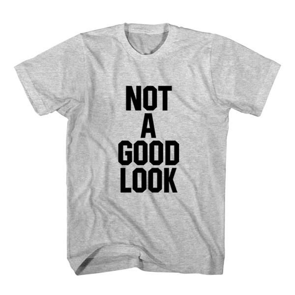 T-Shirt Not A Good Look unisex mens womens S, M, L, XL, 2XL color grey and white. Tumblr t-shirt free shipping USA and worldwide.