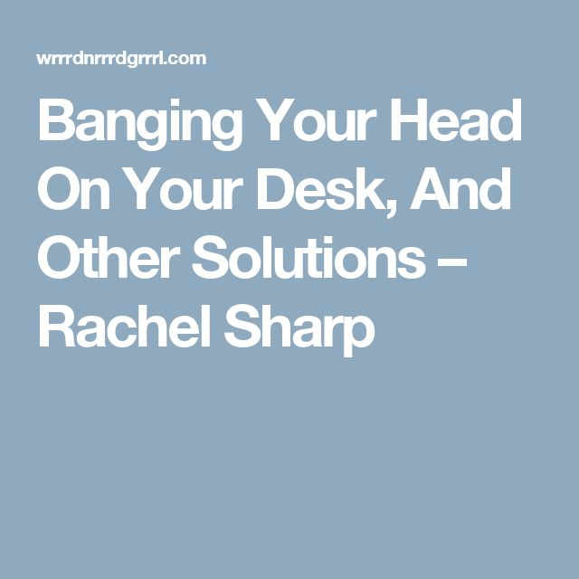 Banging Your Head On Your Desk, And Other Solutions – Rachel Sharp