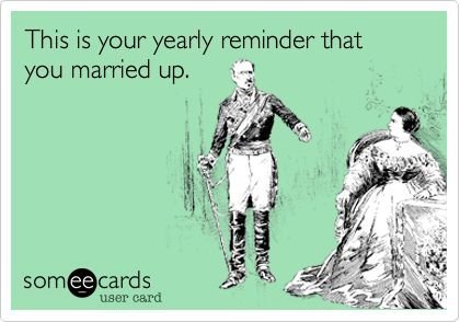 Funny Anniversary Ecard: This is your yearly reminder that you married up.