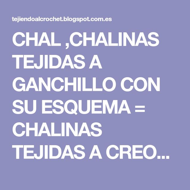 CHAL ,CHALINAS TEJIDAS A GANCHILLO CON SU ESQUEMA = CHALINAS TEJIDAS A CREOCHET CON SU PATRON = SHAWL, WOVEN SCARVES WITH THEIR SCHEME = CROCHET KNITTED SCARVES CREOCHET with your employer