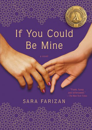 If You Could Be Mine - Sara Farizan Seventeen-year-old Sahar has been in love with her best friend, Nasrin, since they were six. They've shared stolen kisses and romantic promises. But Iran is a dangerous place for two girls in love--Sahar and Nasrin could be beaten, imprisoned, even executed. So they carry on in secret until Nasrin's parents suddenly announce that they've arranged for her marriage.