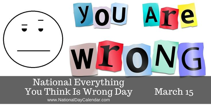 EVERYTHING YOU THINK IS WRONG DAY (March 15) celebrates Everything You Think Is Wrong Day, a day where decision making should be avoided, as your thoughts are (according to the founder of this holiday) wrong.  It is also a day created for some people to realize that they are not always right.