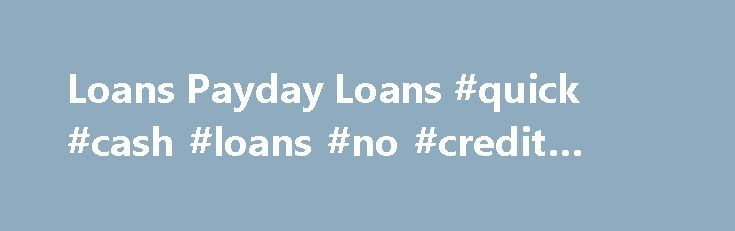 Loans Payday Loans #quick #cash #loans #no #credit #check http://loan.remmont.com/loans-payday-loans-quick-cash-loans-no-credit-check/  #www.loans # Thus, Loans payday loans if anybody seriously isn t in a very issue Loans payday loans to promise any priceless property as a equity but do own a car or truck then luckily they are approved to relish that loan center. No Credit Report Checks, No Salary Proof, No Premiums no Transaction In…The post Loans Payday Loans #quick #cash #loans #no…