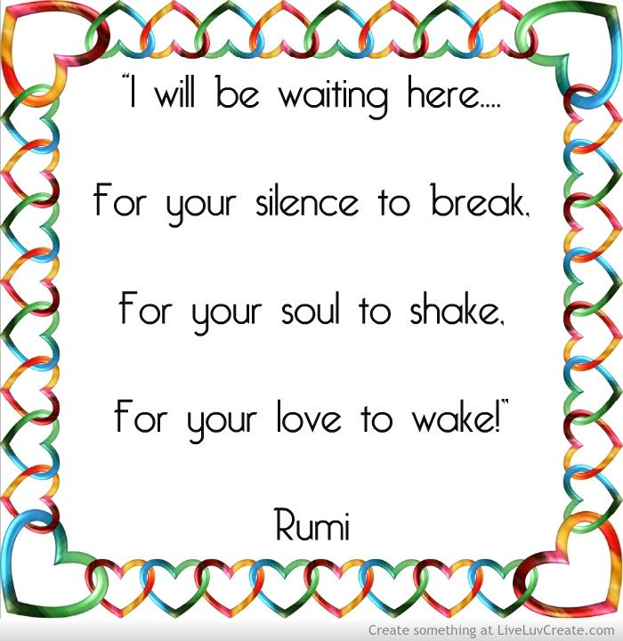 """I will be waiting here.... For your silence to break, For your soul to shake, For your love to wake!""  ― Rumi, The Essential Rumi"
