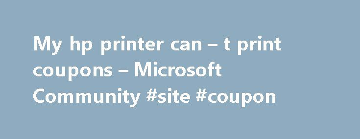 My hp printer can – t print coupons – Microsoft Community #site #coupon http://coupons.remmont.com/my-hp-printer-can-t-print-coupons-microsoft-community-site-coupon/  #where can i print coupons # my hp printer can t print coupons My hp printer will print everything else except coupons. I did all of the diagnostic test for the hp deskjet 2050 j510a series printer. I uninstall and reinstall the printer. I try unplugging and replugging the printer. I try using safari browser. Everything…