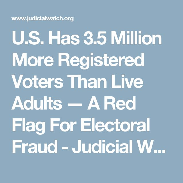 U.S. Has 3.5 Million More Registered Voters Than Live Adults — A Red Flag For Electoral Fraud - Judicial Watch