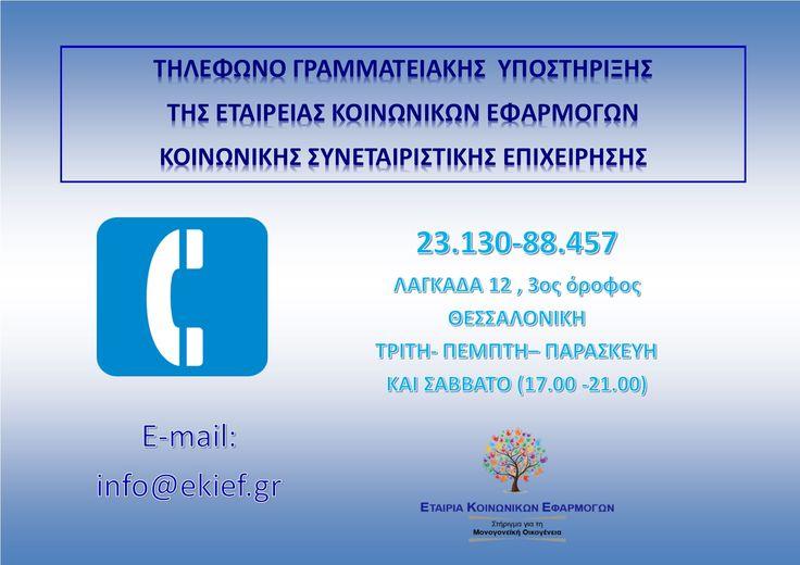 ΑΝΑΚΟΙΝΩΣΗ Τηλεφωνική γραμμή Ενημέρωσης- Επικοινωνίας με Μονογονείς - Ανέργους κι ΑμεΑ λειτουργεί από σήμερα στα γραφεία της Εταιρείας Κοινωνικών Εφαρμογών (Λαγκαδά 12, 3ος όροφος, Κέντρο Θεσσαλονίκης).  Ο αριθμός κλήσης είναι 23.130- 88.457. Οι ενδιαφερόμενες -ενδιαφερόμενοι μπορούν να επικοινωνούν με τα στελέχη της Ομάδας Γραμματειακής Υποστήριξης κατά τις ημέρες Τρίτη- Πέμπτη- Παρασκευή - Σάββατο και κατά τις ώρες 17.00-21.00.