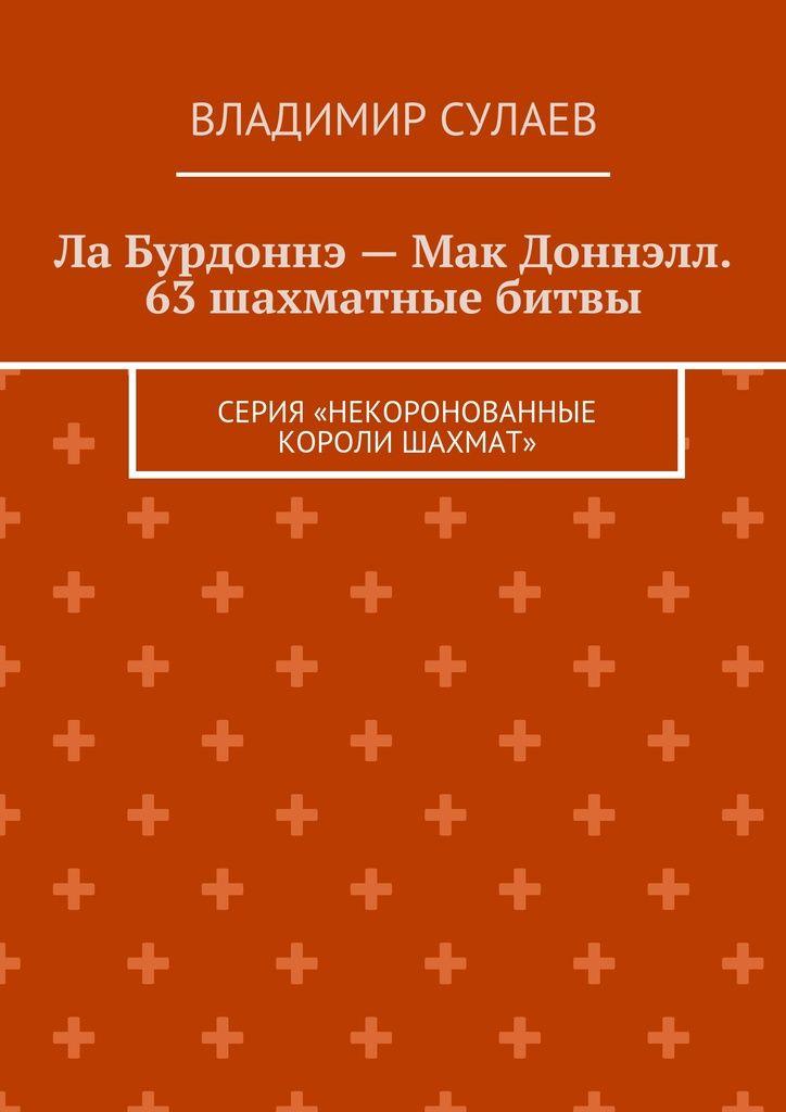 Ла Бурдоннэ— Мак Доннэлл. 63шахматные битвы - Владимир Сулаев — Ridero