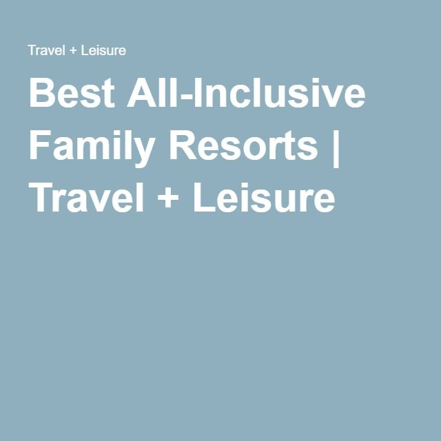 Best All-Inclusive Family Resorts | Travel + Leisure
