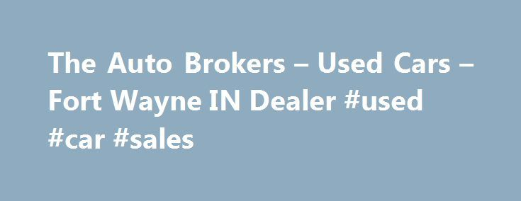 The Auto Brokers – Used Cars – Fort Wayne IN Dealer #used #car #sales http://uk.remmont.com/the-auto-brokers-used-cars-fort-wayne-in-dealer-used-car-sales/  #auto broker # The Auto Brokers – Fort Wayne IN, 46808 The Auto Brokers – Fort Wayne Used Cars, Auto Brokers Lot Looking for a Used Cars, Auto Brokers inventory or a Used Cars. Car Finder lot in Fort Wayne? You've come to the right dealership! At The Auto Brokers we provide everything Used Cars, Auto Brokers, with great prices and…