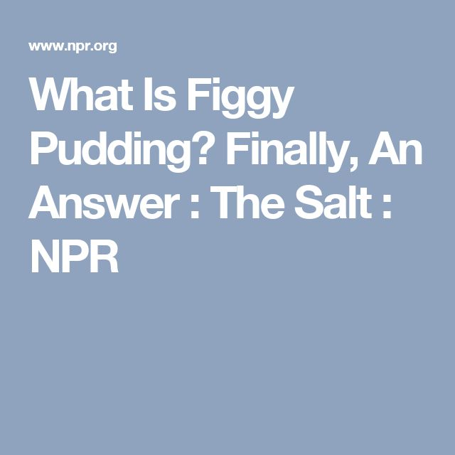 What Is Figgy Pudding? Finally, An Answer : The Salt : NPR