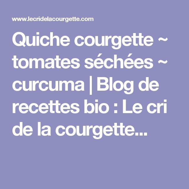 Quiche courgette ~ tomates séchées ~ curcuma   Blog de recettes bio : Le cri de la courgette...