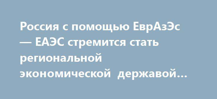 Россия с помощью ЕврАзЭс — ЕАЭС стремится стать региональной экономической державой наравне с Китаем. http://rusdozor.ru/2016/09/04/rossiya-s-pomoshhyu-evrazes-eaes-stremitsya-stat-regionalnoj-ekonomicheskoj-derzhavoj-naravne-s-kitaem/  «Не секрет, что война в Сирии стала самим выгодным геополитическим активом для России…» — автор. Экспертная оценка Академии Геополитики. Россия, принимая участие в войне в Сирии на стороне правящего режима, добывалась снятии западных политических и…