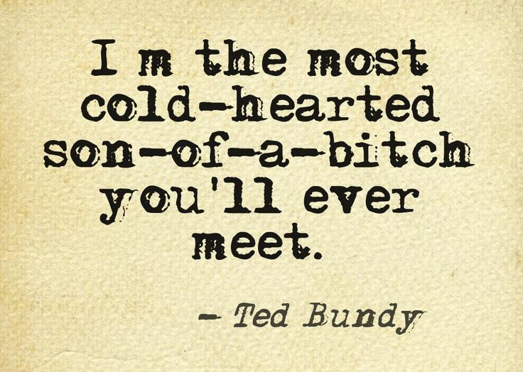 Ted Bundy, one of USA most famous serial killers of all times... This quote courtesy of @Pinstamatic