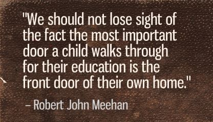 """We should not lose sight of the fact the most important door a child walks through for their education is the front door of their own home."" Robert John Meehan"