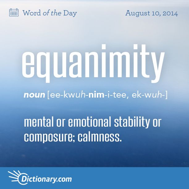 Dictionary.com's Word of the Day - equanimity - mental or emotional stability or composure, especially under tension or strain