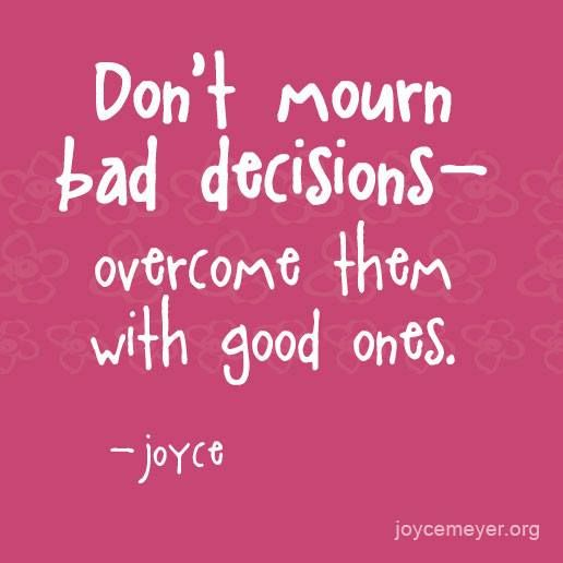 Don't mourn bad decisions- overcome them with good ones.