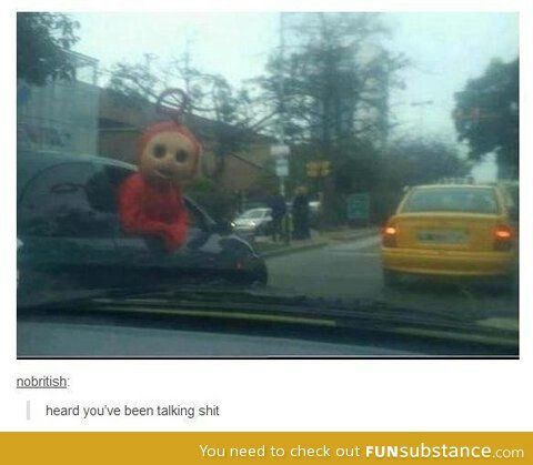 I wanted to write out a funny story where this teletubby is chasing the reader around and as they're driving around, thinking they're safe, it pops out and says this but...I'm not a writer