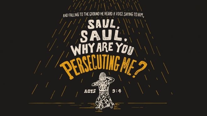 """.""""And falling to the ground he heard a voice saying to him, 'Saul, Saul, why are you persecuting me?'"""" — Acts 9:4"""