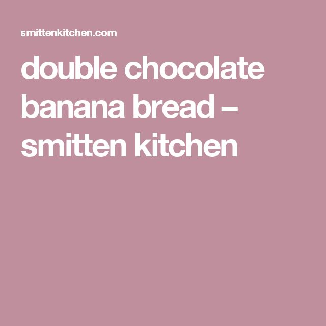 double chocolate banana bread – smitten kitchen